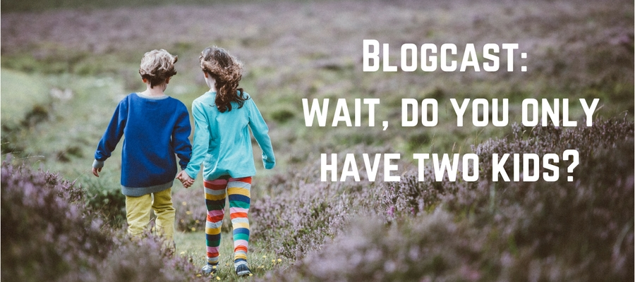 Blogcast: Wait, Do You Only Have Two Kids?