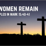 And the Women Remain: Female Disciples in Mark 15:40-41